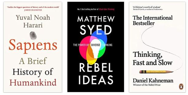 1. Sapiens: A Brief History of Humankind by Yuval Noah Harari 2. Rebel Ideals: The Power of Diverse Thinking by Matthew Syed 3. Thinking, Fast and Slow by Daniel Kahneman